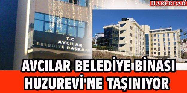 AVCILAR BELEDİYE BİNASI HUZUREVİ'NE TAŞINIYOR