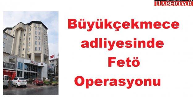 Büyükçekmece adliyesinde Fetö Operasyonu