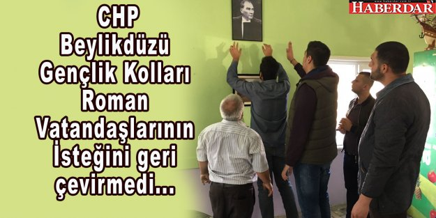 CHP Beylikdüzü Gençlik Kolları Roman Vatandaşlarının İsteğini geri çevirmedi.