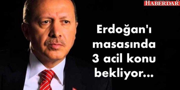 Erdoğan'ı masasında 3 acil konu bekliyor...