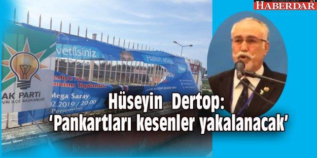 Hüseyin  Dertop: 'Pankartları kesenler yakalanacak'