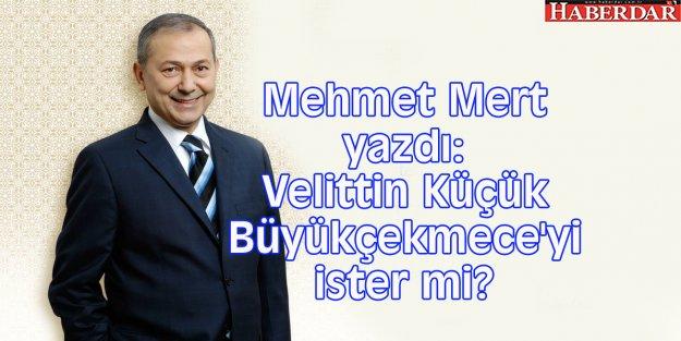 Mehmet Mert yazdı: Velittin Küçük Büyükçekmece'yi ister mi?