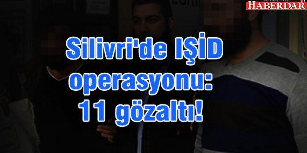 Silivri'de IŞİD operasyonu: 11 gözaltı!