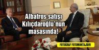 Albatros satışı Kılıçdaroğlu#039;nun masasında