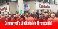 Cumhuriyet#039;e büyük destek: Direneceğiz!