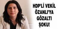 HDP'li vekil Özanlı gözaltına alındı!