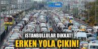 İstanbullular dikkat! Erken yola çıkın!