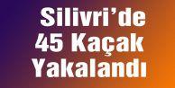 Silivri#039;de 45 Kaçak Yakalandı