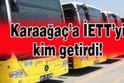 Karaağaç-Tüyap İETT hattını kim getirdi...
