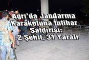 Ağrı'da Jandarma Karakoluna İntihar Saldırısı: 2 Şehit, 31 Yaralı