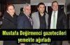 Mustafa Değirmenci gazetecileri yemekte ağırladı...