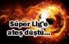 Süper Lig'e ateş düştü...