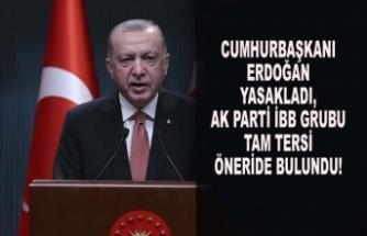 CUMHURBAŞKANI YASAKLADI, AK PARTİ İBB GRUBU TAM TERSİ ÖNERİDE BULUNDU!