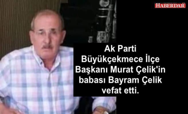 Ak Parti Büyükçekmece İlçe Başkanı Murat Çelik'in babası Bayram Çelik vefat etti.