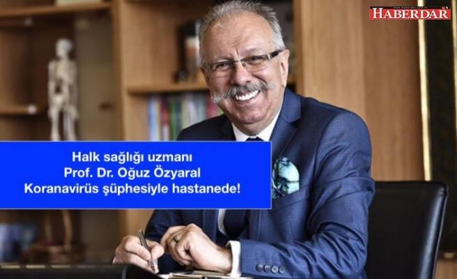 Halk sağlığı uzmanı Prof. Dr. Oğuz Özyaral, koronavirüs şüphesiyle hastaneye kaldırıldı