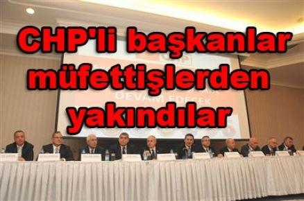 CHP'li başkanlar müfettişlerden yakındılar