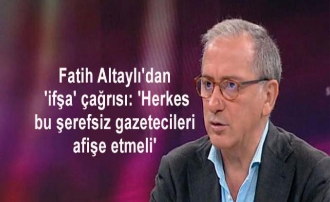 Fatih Altaylı'dan 'ifşa' çağrısı: 'Herkes bu şerefsiz gazetecileri afişe etmeli'