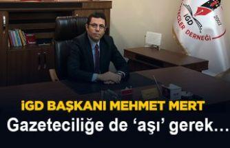İGD Başkanı Mehmet Mert;Gazeteciliğe de 'aşı' gerek…!