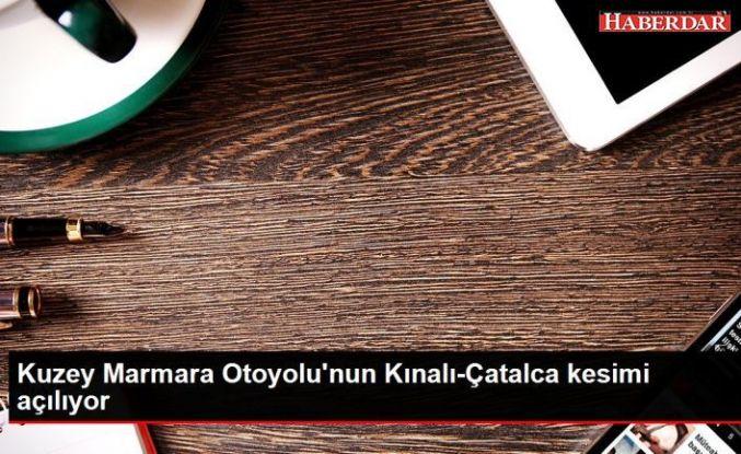 Kuzey Marmara Otoyolu'nun Kınalı-Çatalca kesimi açılıyor